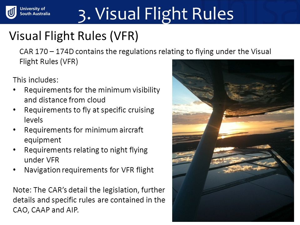 3. Visual Flight Rules Visual Flight Rules (VFR) CAR 170 – 174D contains the regulations relating to flying under the Visual Flight Rules (VFR) This i