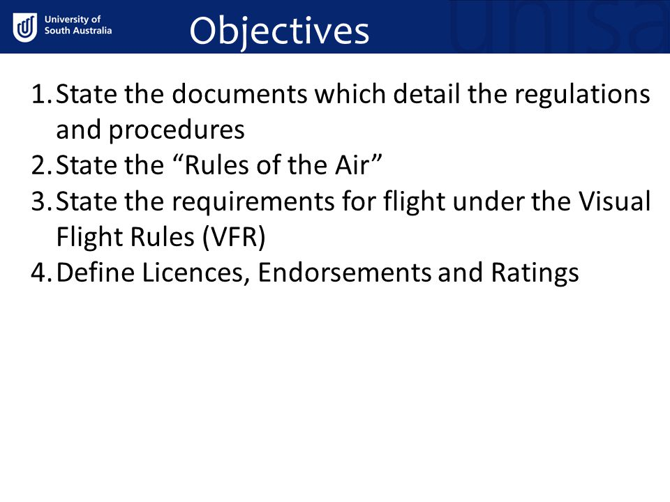Objectives 1.State the documents which detail the regulations and procedures 2.State the Rules of the Air 3.State the requirements for flight under the Visual Flight Rules (VFR) 4.Define Licences, Endorsements and Ratings