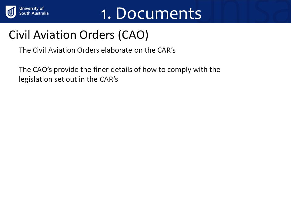 Civil Aviation Orders (CAO) The Civil Aviation Orders elaborate on the CARs The CAOs provide the finer details of how to comply with the legislation set out in the CARs 1.