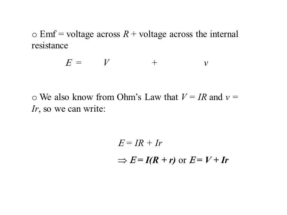 o Emf = voltage across R + voltage across the internal resistance E = V +v o We also know from Ohms Law that V = IR and v = Ir, so we can write: E = IR + Ir E = I(R + r) or E = V + Ir
