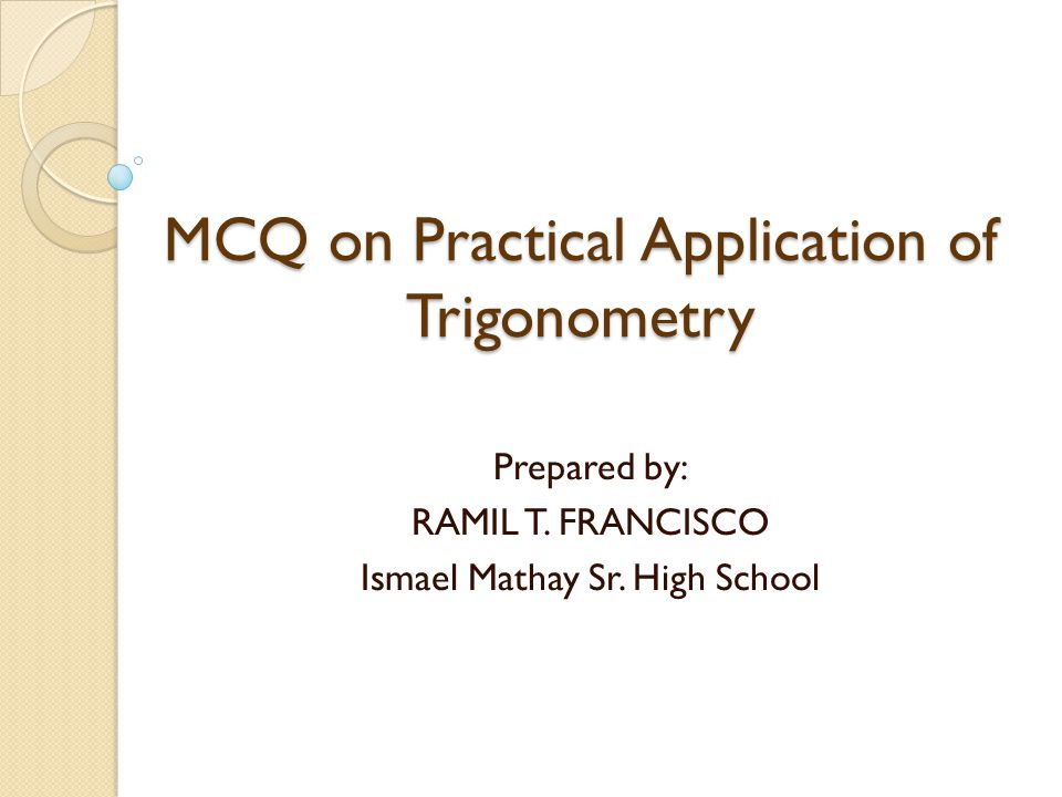 MCQ on Practical Application of Trigonometry Prepared by: RAMIL T. FRANCISCO Ismael Mathay Sr. High School