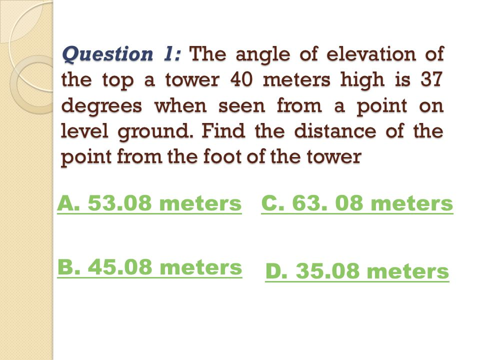 Question 2: From the window of a building 45 meters above the ground level, the angle of depression of a car on level ground is 42 degrees, How far is the car from the building.