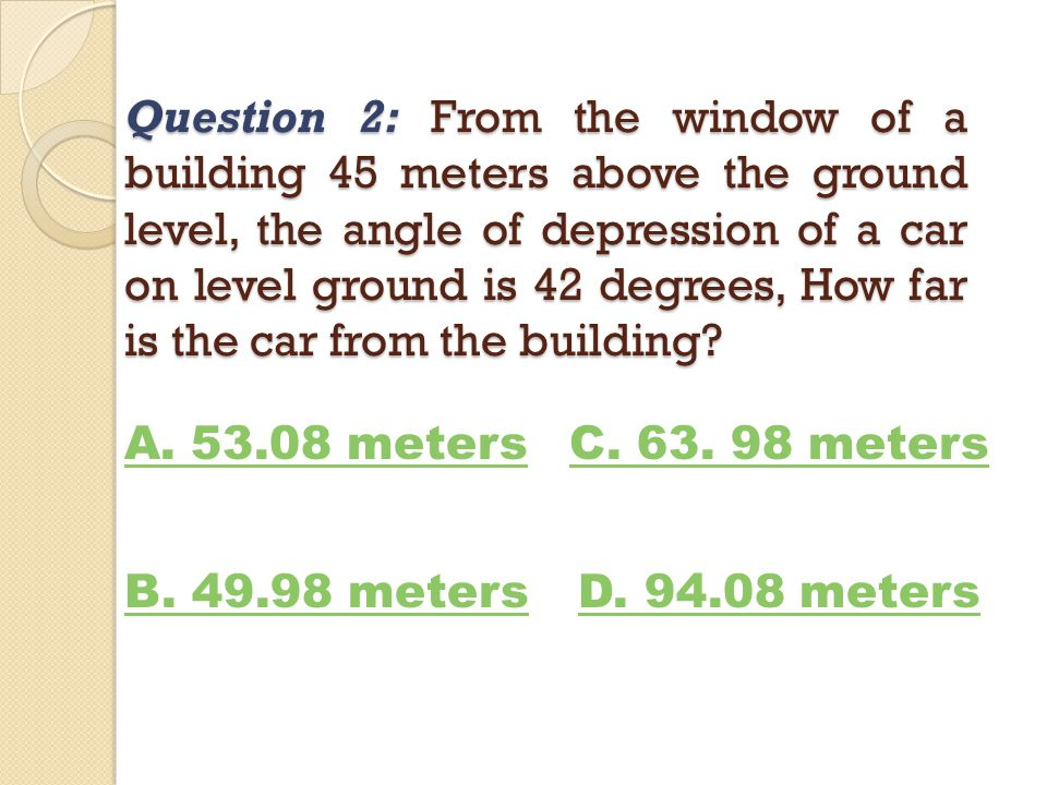 Question 2: From the window of a building 45 meters above the ground level, the angle of depression of a car on level ground is 42 degrees, How far is