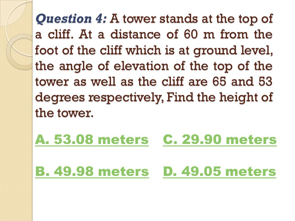 Question 4: A tower stands at the top of a cliff. At a distance of 60 m from the foot of the cliff which is at ground level, the angle of elevation of