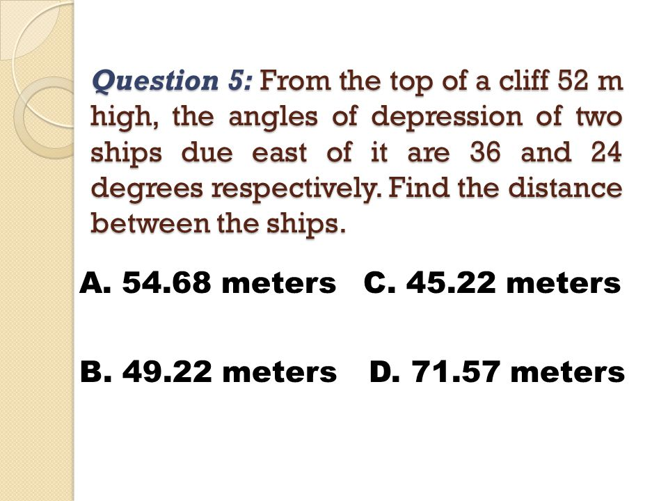 Question 5: From the top of a cliff 52 m high, the angles of depression of two ships due east of it are 36 and 24 degrees respectively.