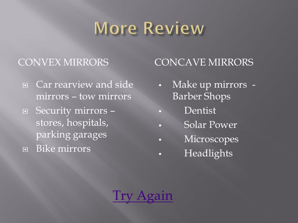 CONVEX MIRRORSCONCAVE MIRRORS Curve Outward Scatters Light – diverts the light Images appear smaller Allow to see images from around corners Curves Inward Brings light together Images appear upside down and smaller Closer the image to the mirror it gets larger and right side up Now Try Again