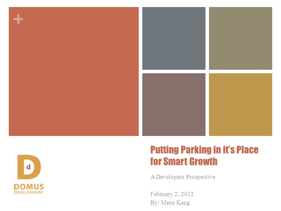 + Putting Parking in its Place for Smart Growth A Developers Prospective February 2, 2012 By: Meea Kang