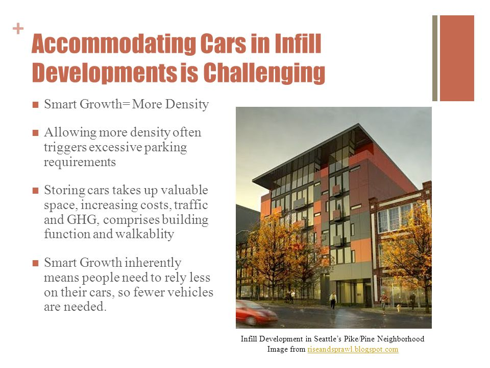 + Accommodating Cars in Infill Developments is Challenging Smart Growth= More Density Allowing more density often triggers excessive parking requirements Storing cars takes up valuable space, increasing costs, traffic and GHG, comprises building function and walkablity Smart Growth inherently means people need to rely less on their cars, so fewer vehicles are needed.