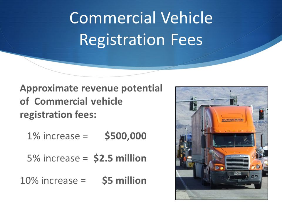 Commercial Vehicle Registration Fees Approximate revenue potential of Commercial vehicle registration fees: 1% increase =$500,000 5% increase =$2.5 million 10% increase =$5 million