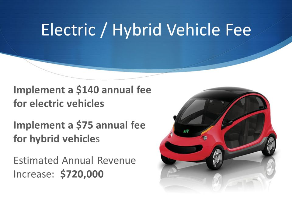 Electric / Hybrid Vehicle Fee Implement a $140 annual fee for electric vehicles Implement a $75 annual fee for hybrid vehicles Estimated Annual Revenue Increase: $720,000