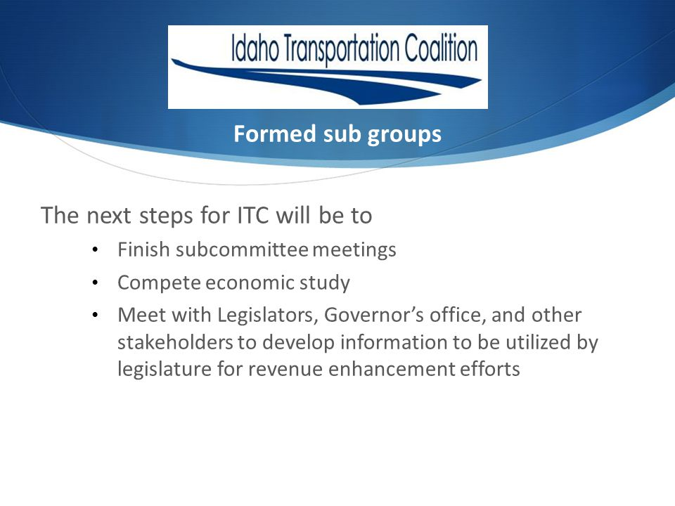 Formed sub groups The next steps for ITC will be to Finish subcommittee meetings Compete economic study Meet with Legislators, Governors office, and other stakeholders to develop information to be utilized by legislature for revenue enhancement efforts