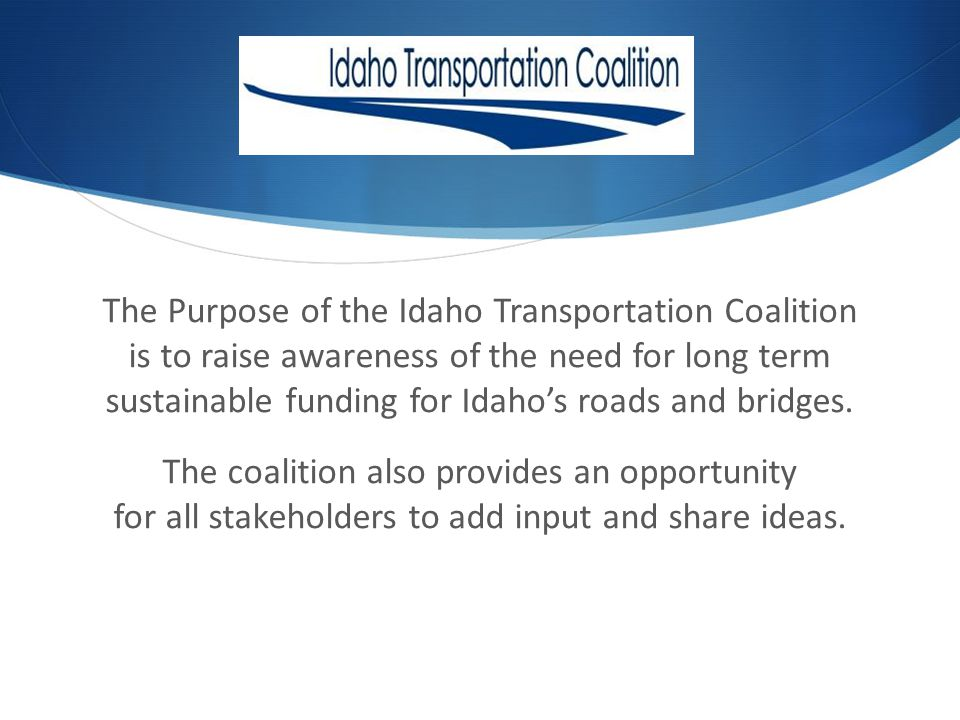 The Purpose of the Idaho Transportation Coalition is to raise awareness of the need for long term sustainable funding for Idahos roads and bridges.