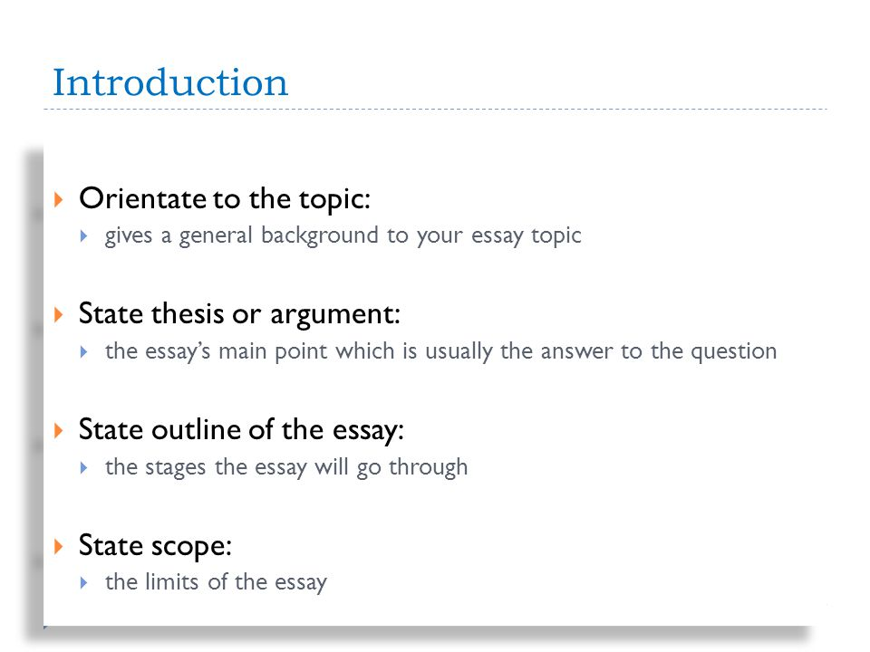 Introduction Orientate to the topic: gives a general background to your essay topic State thesis or argument: the essays main point which is usually the answer to the question State outline of the essay: the stages the essay will go through State scope: the limits of the essay Orientate to the topic: gives a general background to your essay topic State thesis or argument: the essays main point which is usually the answer to the question State outline of the essay: the stages the essay will go through State scope: the limits of the essay