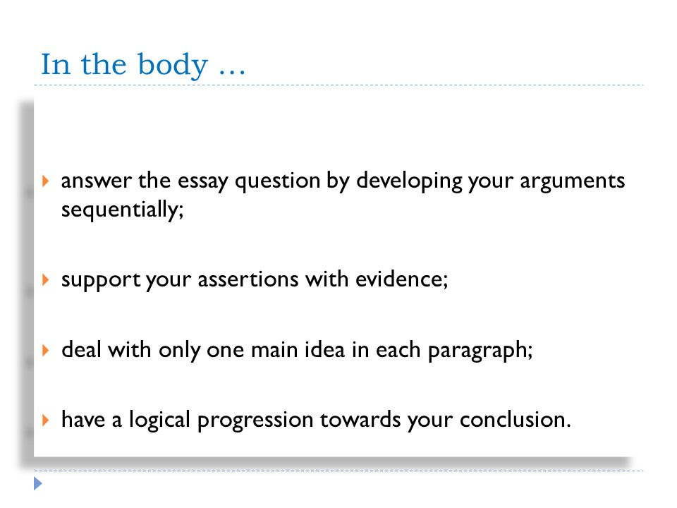 In the body … answer the essay question by developing your arguments sequentially; support your assertions with evidence; deal with only one main idea in each paragraph; have a logical progression towards your conclusion.