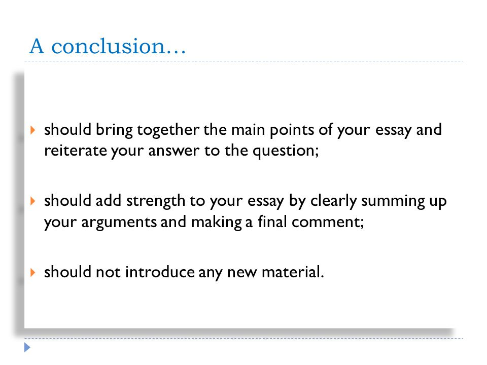 A conclusion… should bring together the main points of your essay and reiterate your answer to the question; should add strength to your essay by clearly summing up your arguments and making a final comment; should not introduce any new material.
