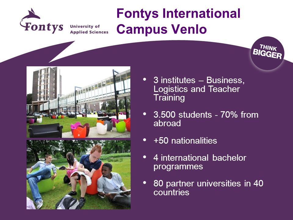 Fontys International Campus Venlo 3 institutes – Business, Logistics and Teacher Training 3.500 students - 70% from abroad +50 nationalities 4 interna