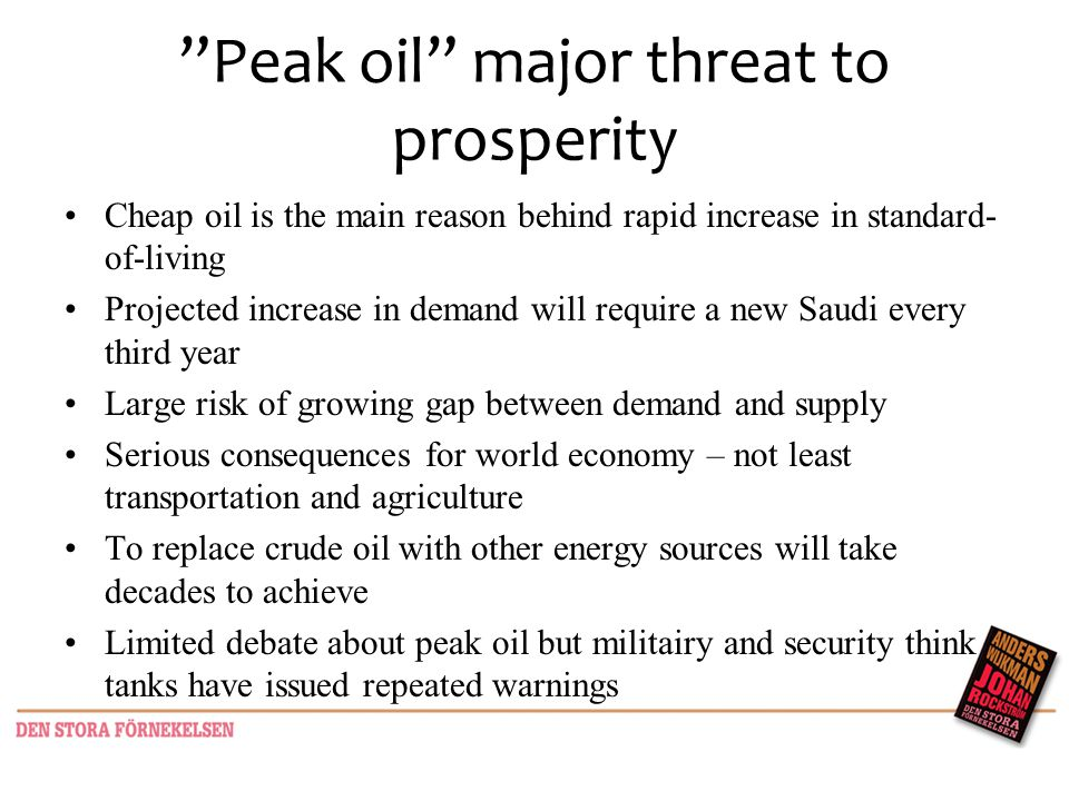 Peak oil major threat to prosperity Cheap oil is the main reason behind rapid increase in standard- of-living Projected increase in demand will require a new Saudi every third year Large risk of growing gap between demand and supply Serious consequences for world economy – not least transportation and agriculture To replace crude oil with other energy sources will take decades to achieve Limited debate about peak oil but militairy and security think tanks have issued repeated warnings