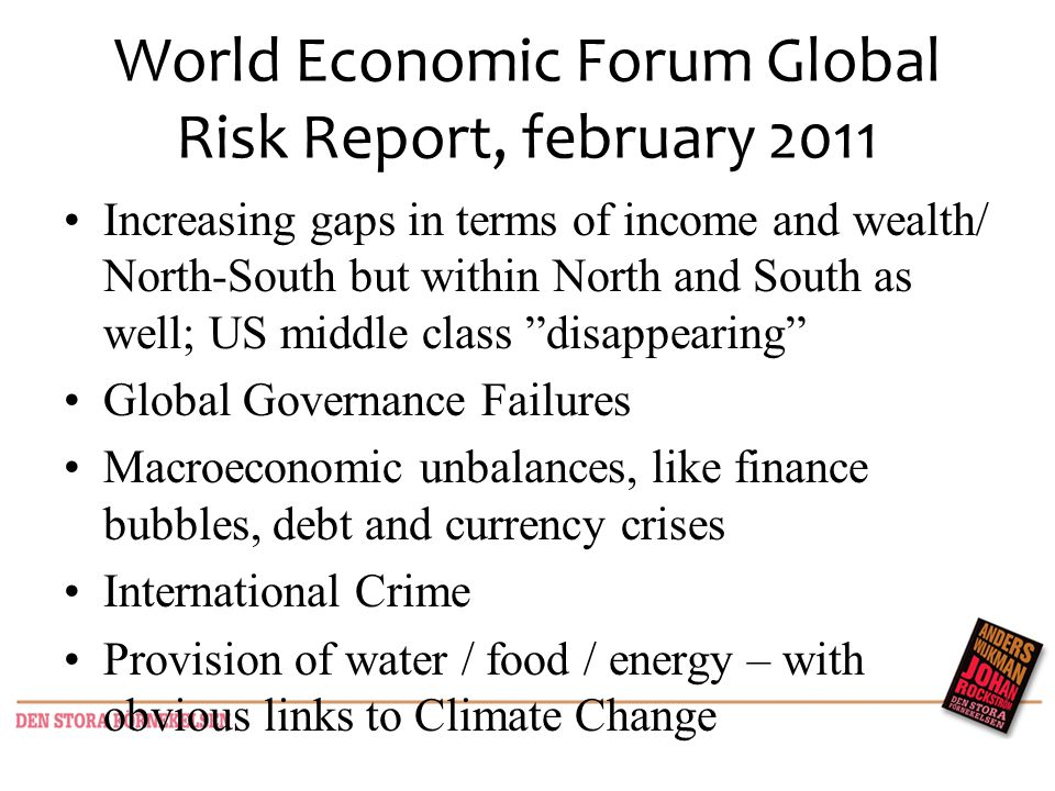World Economic Forum Global Risk Report, february 2011 Increasing gaps in terms of income and wealth/ North-South but within North and South as well; US middle class disappearing Global Governance Failures Macroeconomic unbalances, like finance bubbles, debt and currency crises International Crime Provision of water / food / energy – with obvious links to Climate Change