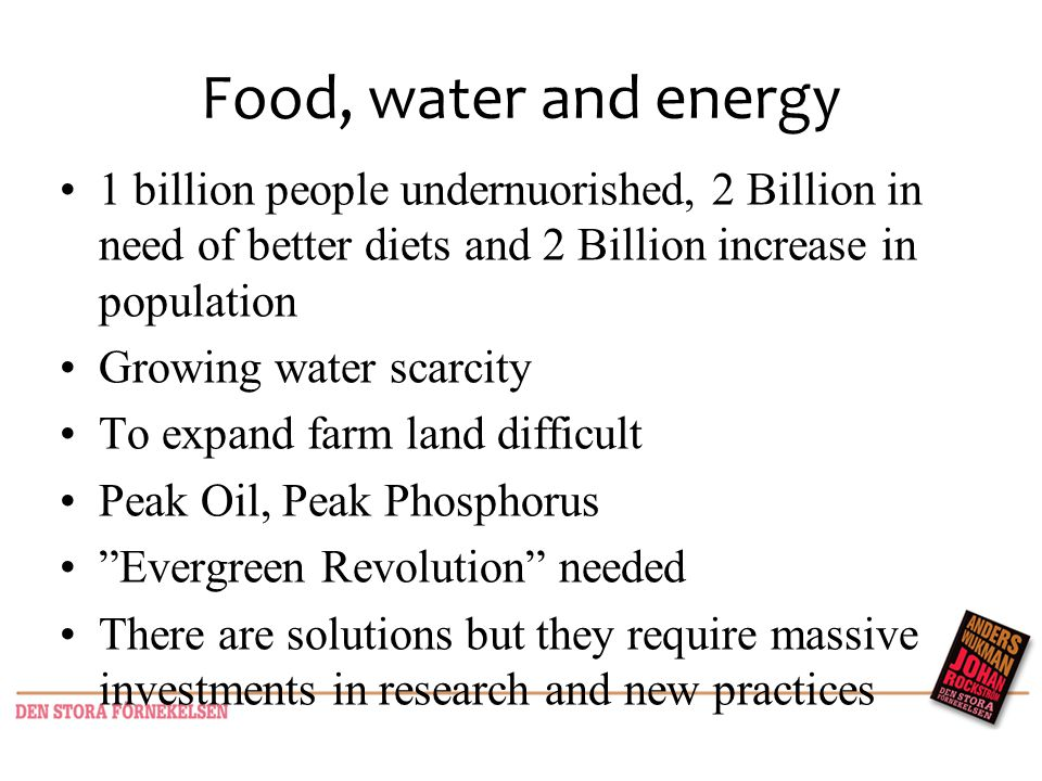 Food, water and energy 1 billion people undernuorished, 2 Billion in need of better diets and 2 Billion increase in population Growing water scarcity To expand farm land difficult Peak Oil, Peak Phosphorus Evergreen Revolution needed There are solutions but they require massive investments in research and new practices