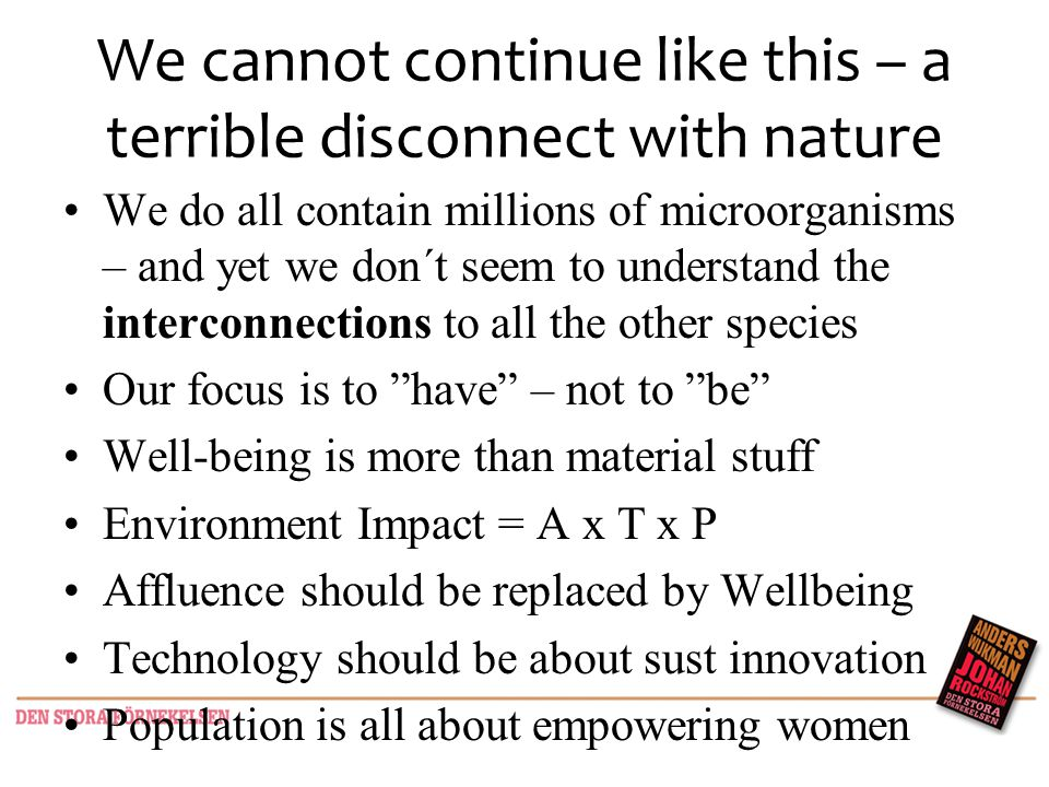 We cannot continue like this – a terrible disconnect with nature We do all contain millions of microorganisms – and yet we don´t seem to understand the interconnections to all the other species Our focus is to have – not to be Well-being is more than material stuff Environment Impact = A x T x P Affluence should be replaced by Wellbeing Technology should be about sust innovation Population is all about empowering women