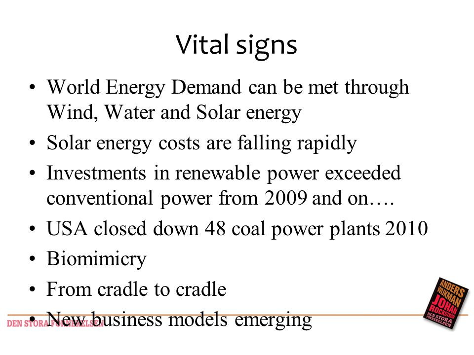 Vital signs World Energy Demand can be met through Wind, Water and Solar energy Solar energy costs are falling rapidly Investments in renewable power exceeded conventional power from 2009 and on….