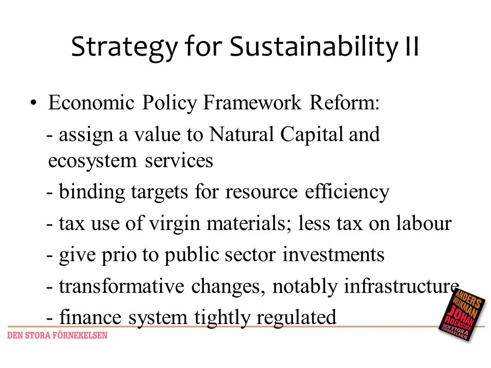 Strategy for Sustainability II Economic Policy Framework Reform: - assign a value to Natural Capital and ecosystem services - binding targets for resource efficiency - tax use of virgin materials; less tax on labour - give prio to public sector investments - transformative changes, notably infrastructure - finance system tightly regulated