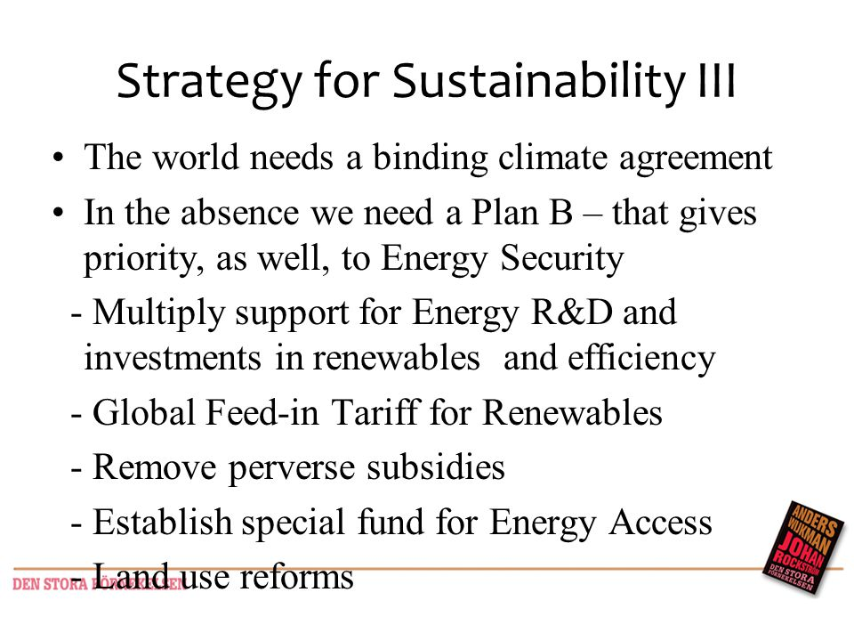 Strategy for Sustainability III The world needs a binding climate agreement In the absence we need a Plan B – that gives priority, as well, to Energy Security - Multiply support for Energy R&D and investments in renewables and efficiency - Global Feed-in Tariff for Renewables - Remove perverse subsidies - Establish special fund for Energy Access - Land use reforms