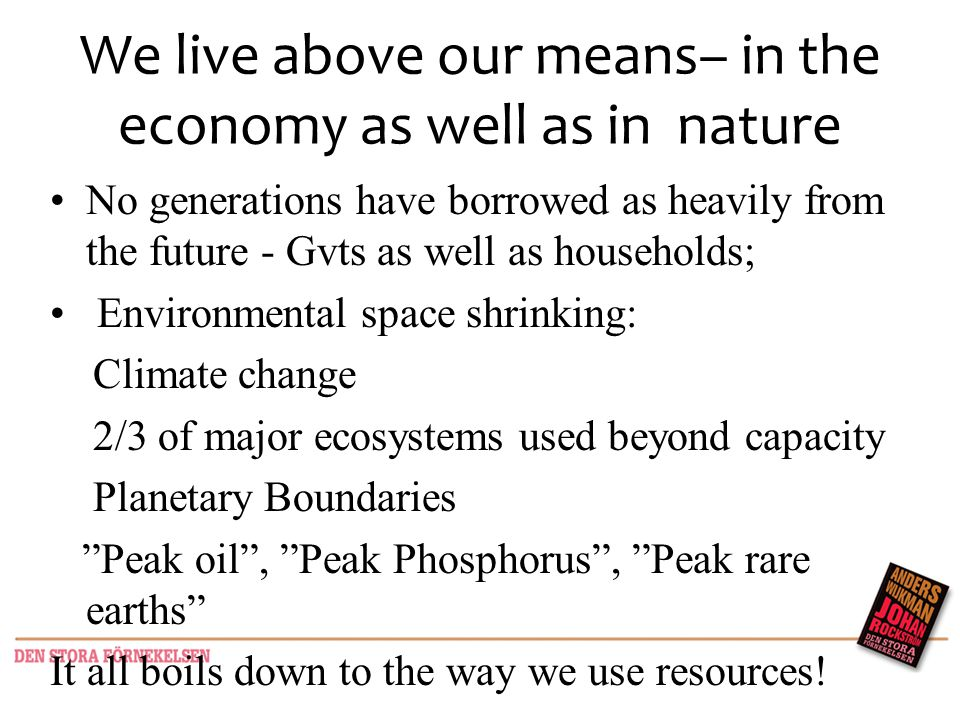 We live above our means– in the economy as well as in nature No generations have borrowed as heavily from the future - Gvts as well as households; Environmental space shrinking: Climate change 2/3 of major ecosystems used beyond capacity Planetary Boundaries Peak oil, Peak Phosphorus, Peak rare earths It all boils down to the way we use resources!
