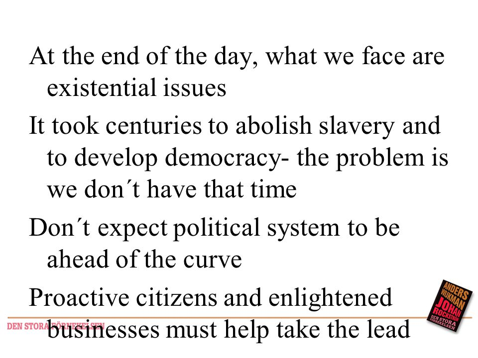 At the end of the day, what we face are existential issues It took centuries to abolish slavery and to develop democracy- the problem is we don´t have that time Don´t expect political system to be ahead of the curve Proactive citizens and enlightened businesses must help take the lead