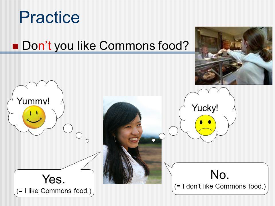 Do you like Commons food? Practice Yes. (= I like Commons food.) No. (= I dont like Commons food.) Yummy! Yucky!