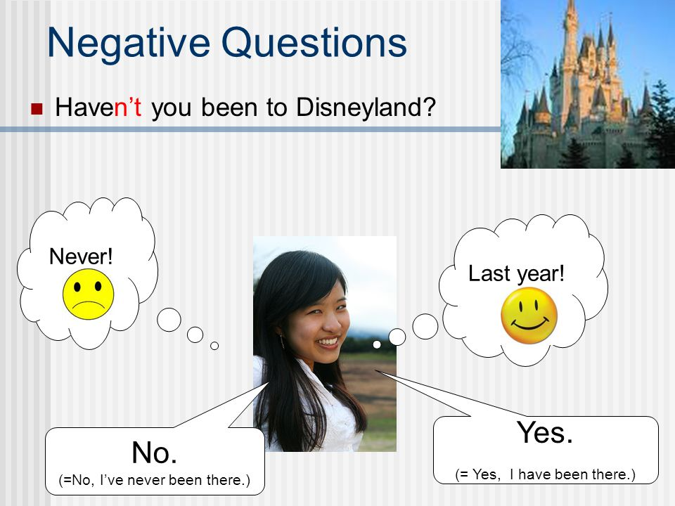Arent you happy? Negative Questions Yes. (= I am happy.) No. (= I am not happy.) Im sad! Im happy!