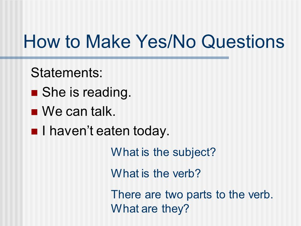 Like this… Yes/No questions: Are you happy? Yes, I am. Information questions: Why are you happy? Im happy because I love studying grammar. Yes/No ques
