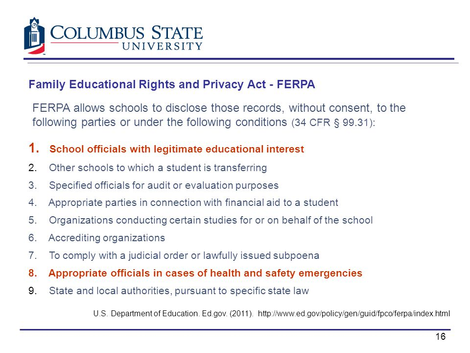 Family Educational Rights and Privacy Act - FERPA FERPA allows schools to disclose those records, without consent, to the following parties or under the following conditions (34 CFR § 99.31): 1.