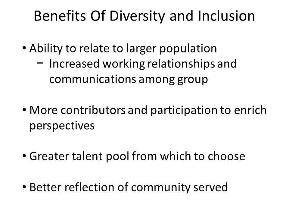 Benefits Of Diversity and Inclusion Ability to relate to larger population Increased working relationships and communications among group More contributors and participation to enrich perspectives Greater talent pool from which to choose Better reflection of community served