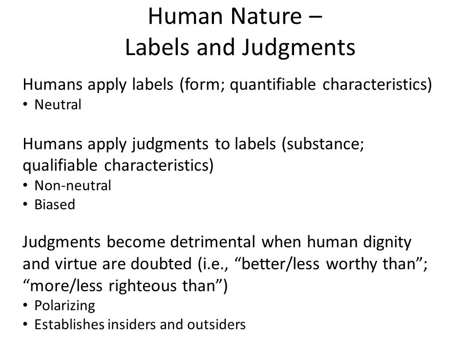Human Nature – Labels and Judgments Humans apply labels (form; quantifiable characteristics) Neutral Humans apply judgments to labels (substance; qualifiable characteristics) Non-neutral Biased Judgments become detrimental when human dignity and virtue are doubted (i.e., better/less worthy than; more/less righteous than) Polarizing Establishes insiders and outsiders