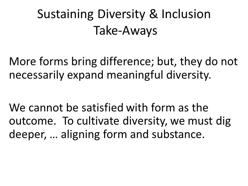 Sustaining Diversity & Inclusion Take-Aways More forms bring difference; but, they do not necessarily expand meaningful diversity.
