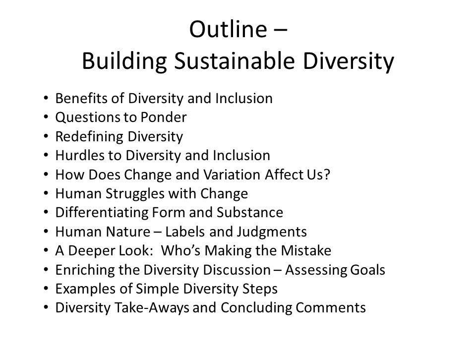 Outline – Building Sustainable Diversity Benefits of Diversity and Inclusion Questions to Ponder Redefining Diversity Hurdles to Diversity and Inclusion How Does Change and Variation Affect Us.