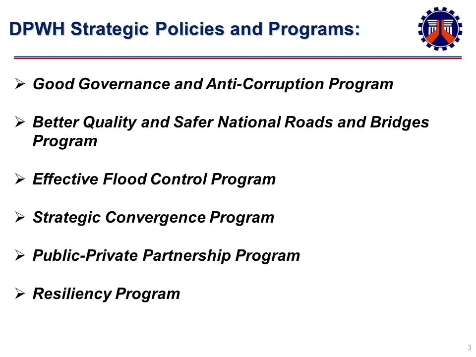 DPWH Strategic Policies and Programs: 3 Good Governance and Anti-Corruption Program Better Quality and Safer National Roads and Bridges Program Effective Flood Control Program Strategic Convergence Program Public-Private Partnership Program Resiliency Program