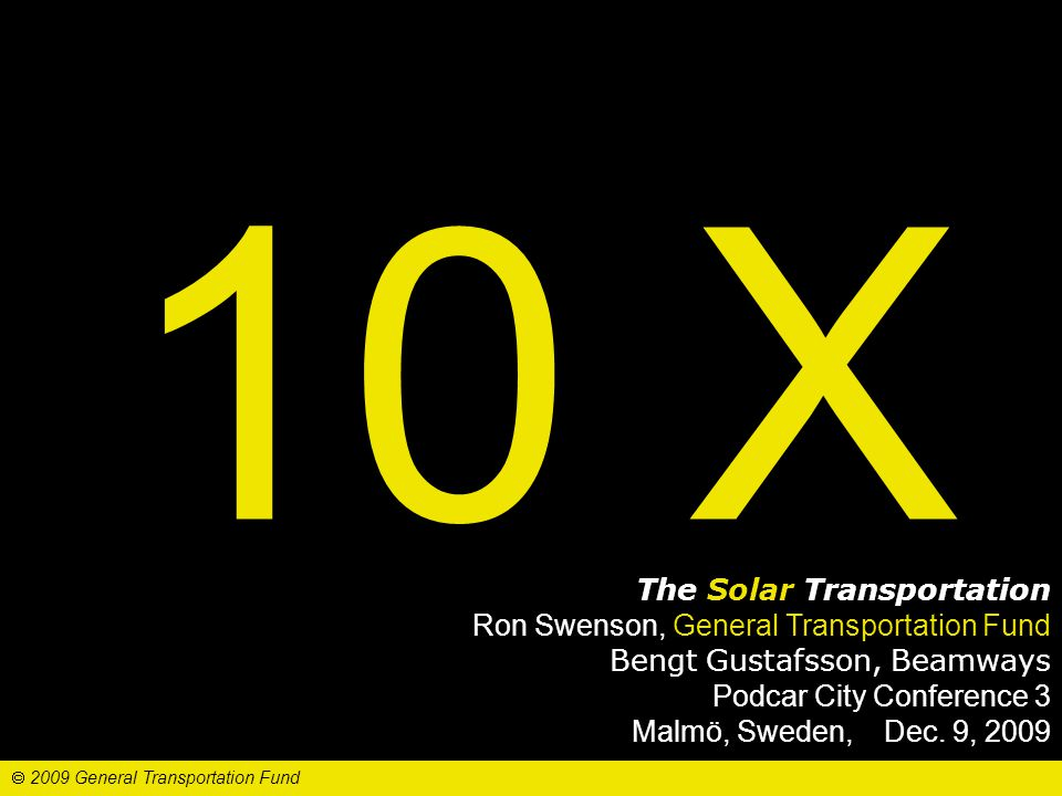 10 X The Solar Transportation Ron Swenson, General Transportation Fund Bengt Gustafsson, Beamways Podcar City Conference 3 Malmö, Sweden, Dec.