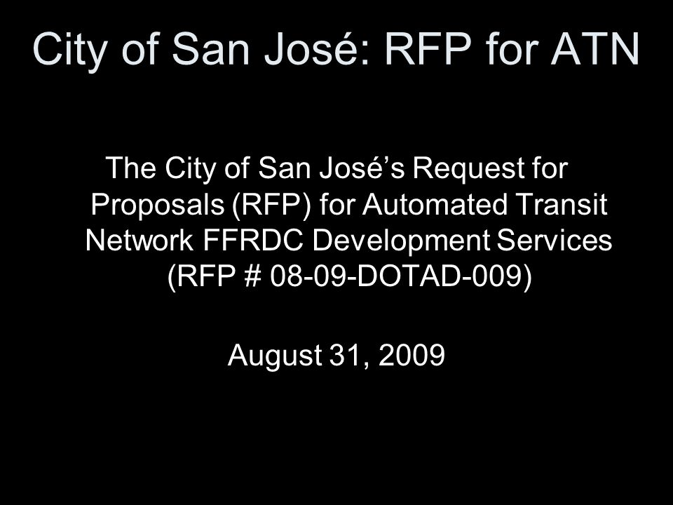 City of San José: RFP for ATN The City of San Josés Request for Proposals (RFP) for Automated Transit Network FFRDC Development Services (RFP # 08-09-DOTAD-009) August 31, 2009