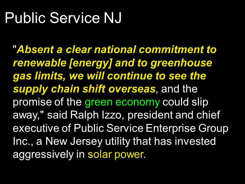 Public Service NJ Absent a clear national commitment to renewable [energy] and to greenhouse gas limits, we will continue to see the supply chain shift overseas, and the promise of the green economy could slip away, said Ralph Izzo, president and chief executive of Public Service Enterprise Group Inc., a New Jersey utility that has invested aggressively in solar power.