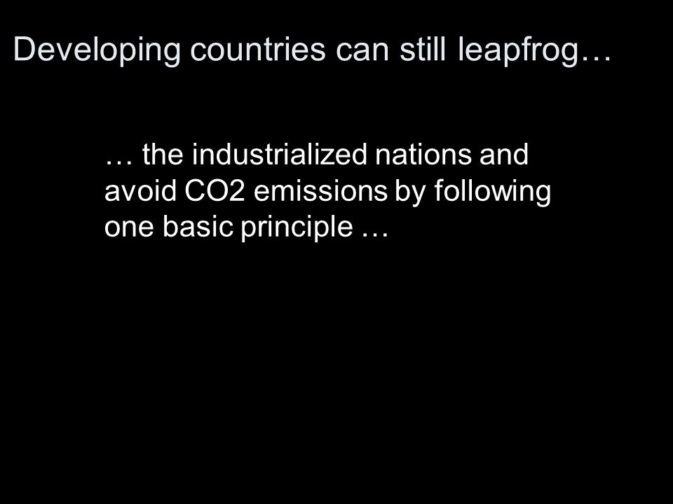 Developing countries can still leapfrog… … the industrialized nations and avoid CO2 emissions by following one basic principle …