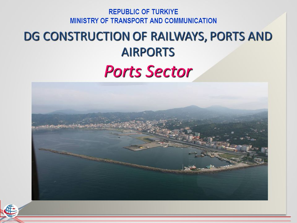REPUBLIC OF TURKIYE MINISTRY OF TRANSPORT AND COMMUNICATION DG CONSTRUCTION OF RAILWAYS, PORTS AND AIRPORTS Ports Sector
