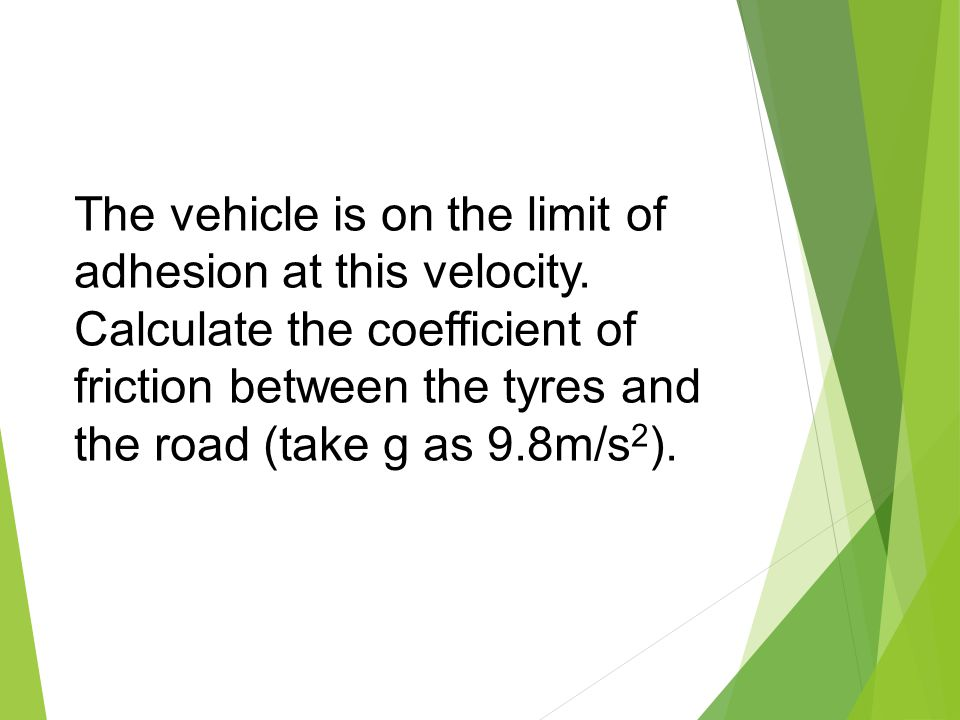 The vehicle is on the limit of adhesion at this velocity. Calculate the coefficient of friction between the tyres and the road (take g as 9.8m/s 2 ).