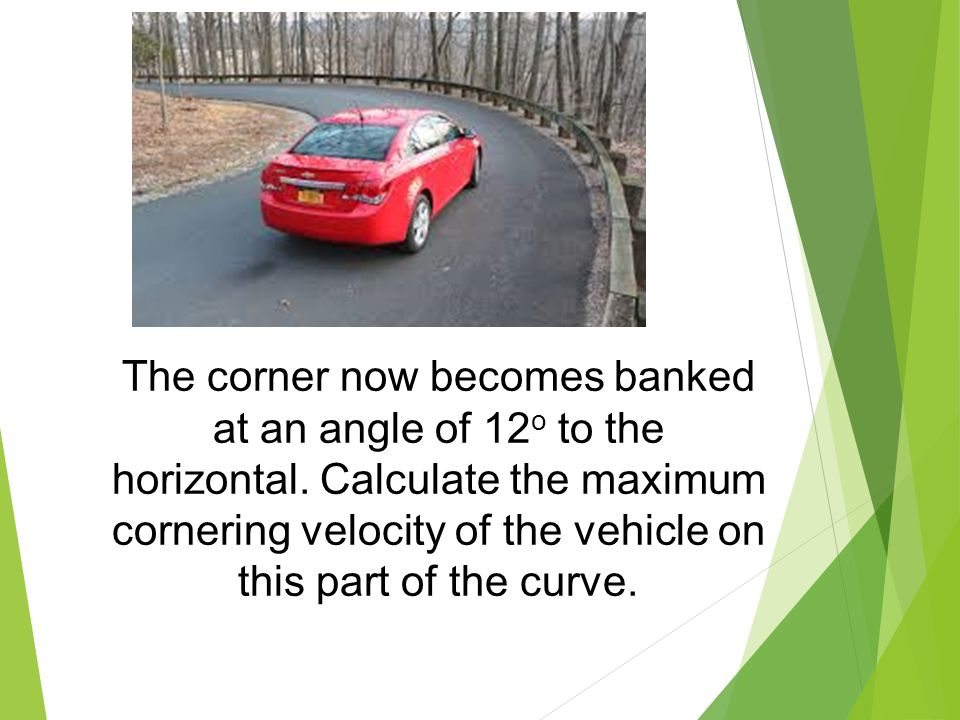 The corner now becomes banked at an angle of 12 o to the horizontal. Calculate the maximum cornering velocity of the vehicle on this part of the curve