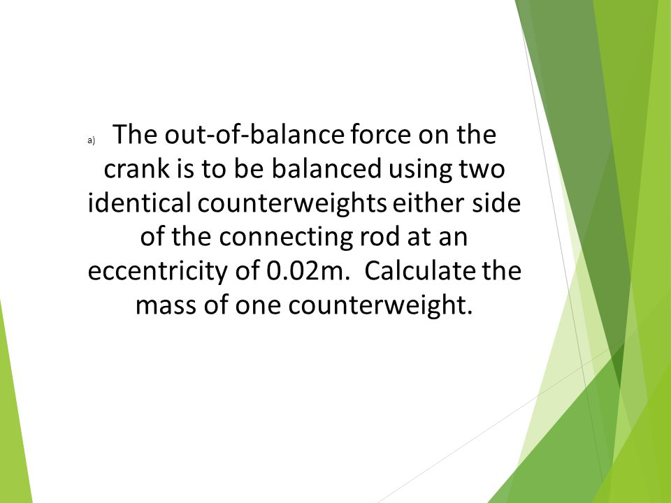 a)The out-of-balance force on the crank is to be balanced using two identical counterweights either side of the connecting rod at an eccentricity of 0