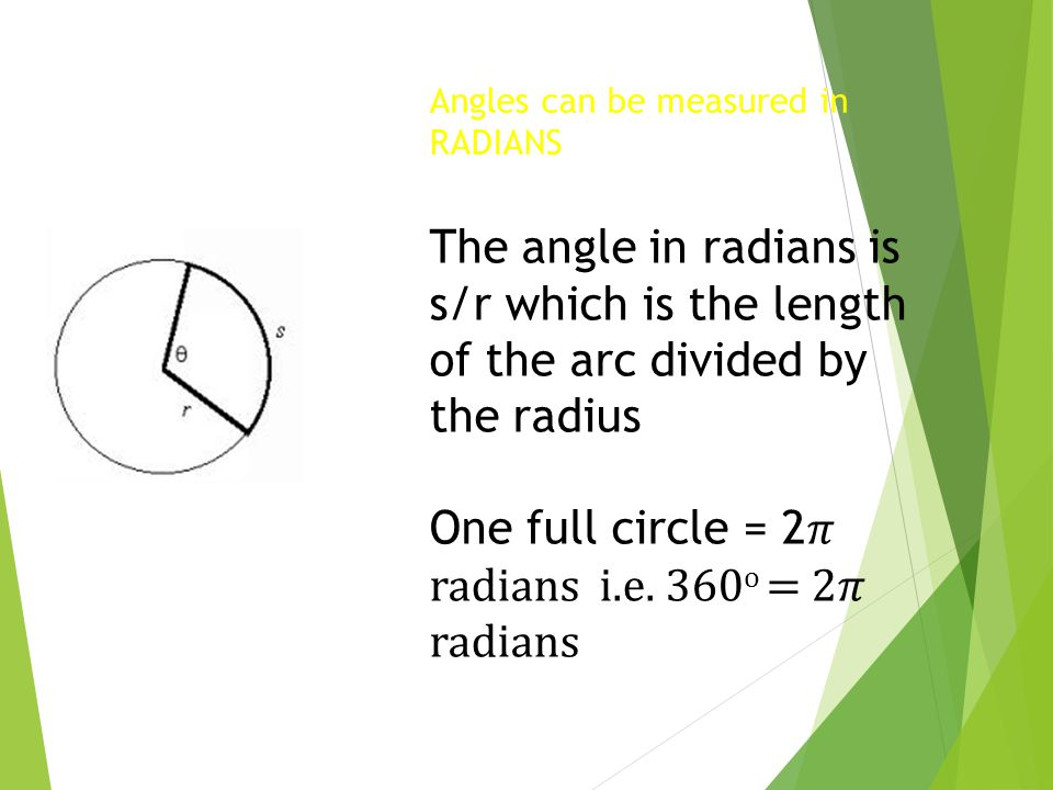 Angles can be measured in RADIANS The angle in radians is s/r which is the length of the arc divided by the radius One full circle = 2 radians i.e. 36