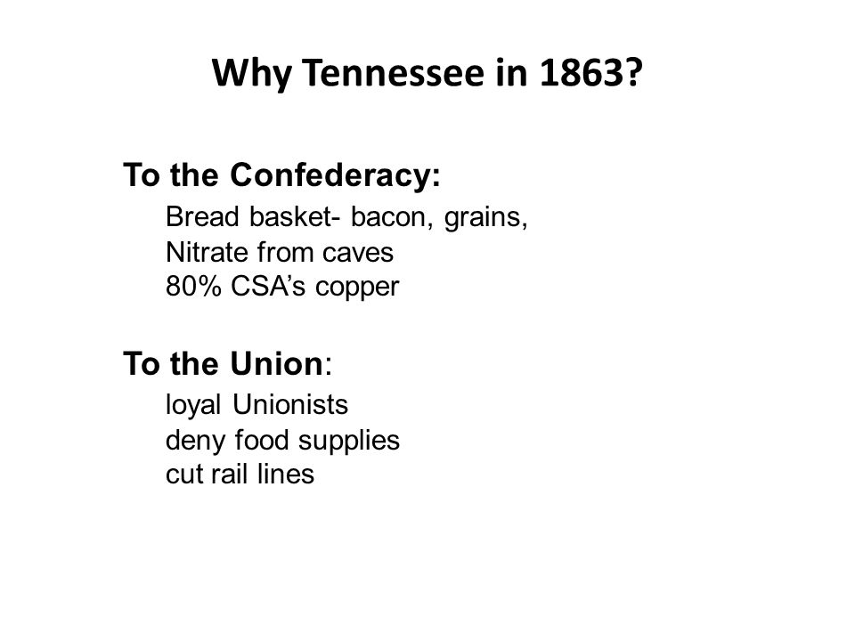 Why Tennessee in 1863? To the Confederacy: Bread basket- bacon, grains, Nitrate from caves 80% CSAs copper To the Union: loyal Unionists deny food sup