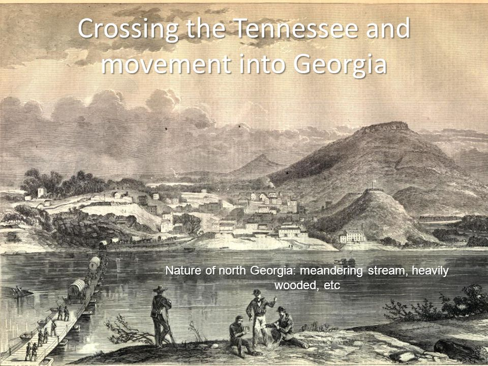 Crossing the Tennessee and movement into Georgia Nature of north Georgia: meandering stream, heavily wooded, etc