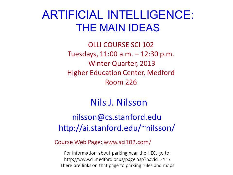 ARTIFICIAL INTELLIGENCE: THE MAIN IDEAS Nils J.Nilsson OLLI COURSE SCI 102 Tuesdays, 11:00 a.m.